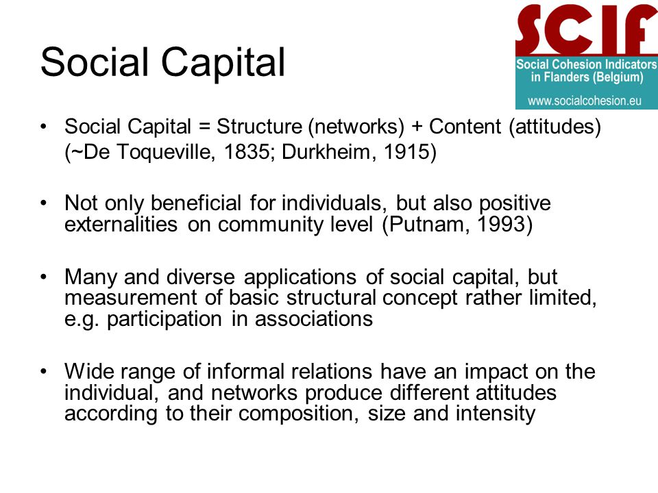 Social Capital Social Capital = Structure (networks) + Content (attitudes) (~De Toqueville, 1835; Durkheim, 1915) Not only beneficial for individuals, but also positive externalities on community level (Putnam, 1993) Many and diverse applications of social capital, but measurement of basic structural concept rather limited, e.g.