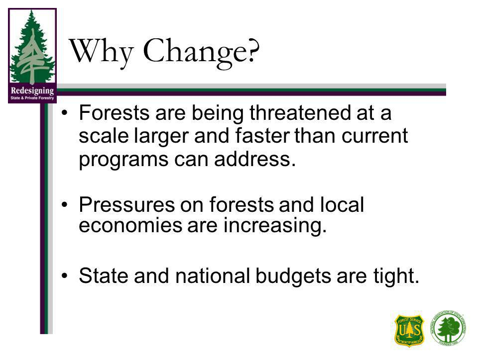 Why Change? Forests are being threatened at a scale larger and faster than current programs can address. Pressures on forests and local economies are