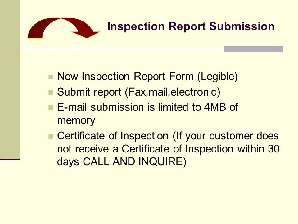 New Inspection Report Form (Legible) Submit report (Fax,mail,electronic) E-mail submission is limited to 4MB of memory Certificate of Inspection (If your customer does not receive a Certificate of Inspection within 30 days CALL AND INQUIRE) Inspection Report Submission