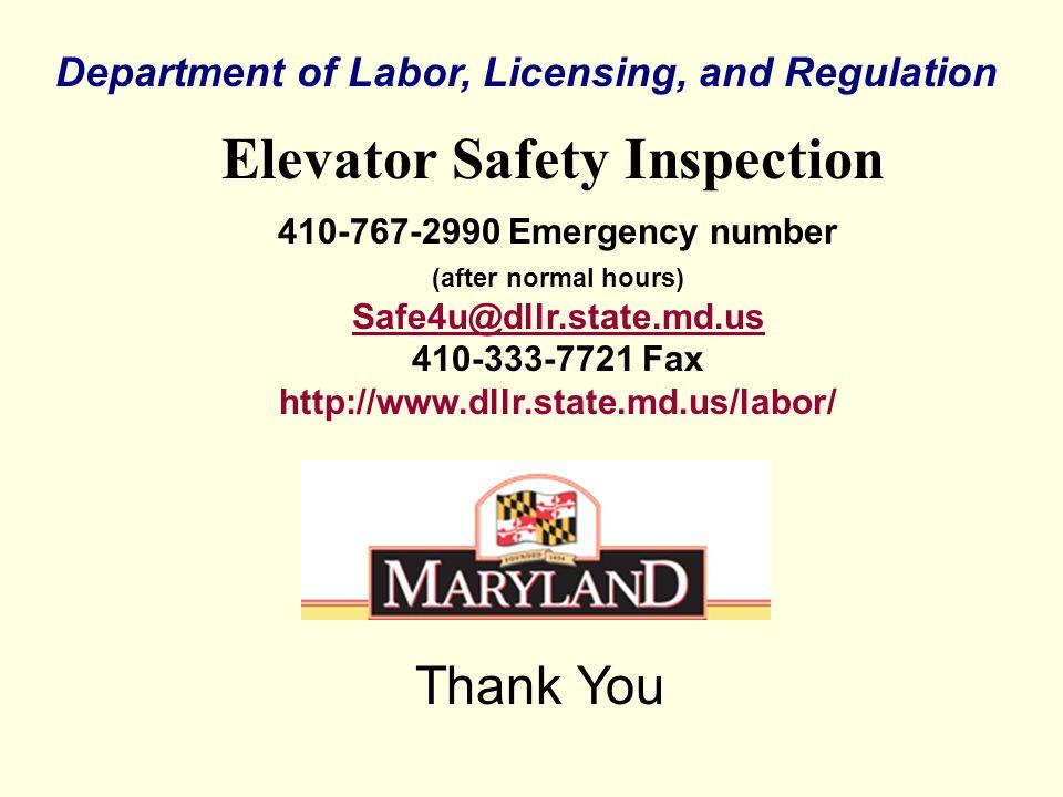 Department of Labor, Licensing, and Regulation Elevator Safety Inspection Thank You 410-767-2990 Emergency number (after normal hours) Safe4u@dllr.state.md.us 410-333-7721 Fax http://www.dllr.state.md.us/labor/