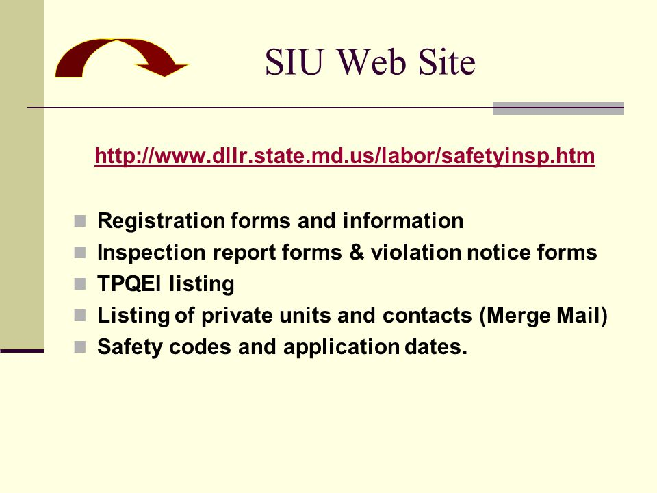 SIU Web Site http://www.dllr.state.md.us/labor/safetyinsp.htm Registration forms and information Inspection report forms & violation notice forms TPQEI listing Listing of private units and contacts (Merge Mail) Safety codes and application dates.