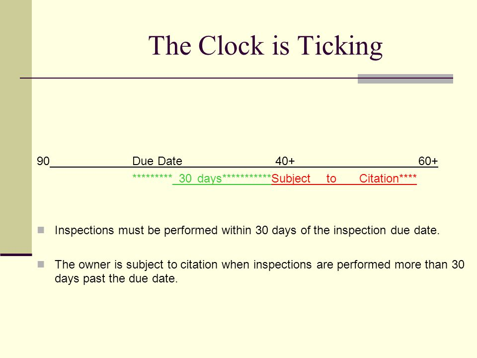 The Clock is Ticking 90Due Date40+60+ *********_30 days***********Subject to Citation**** ********* 30 days to submit inspection report *********** Inspection reports must be submitted within 30 days of performing the inspection.