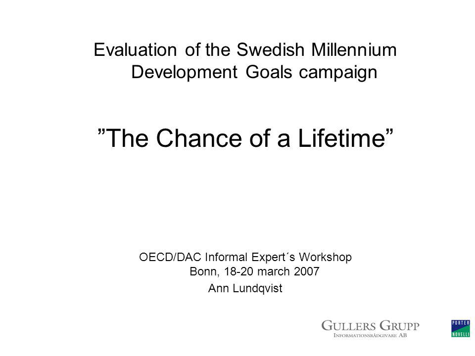 Evaluation of the Swedish Millennium Development Goals campaign The Chance of a Lifetime OECD/DAC Informal Expert´s Workshop Bonn, 18-20 march 2007 Ann Lundqvist
