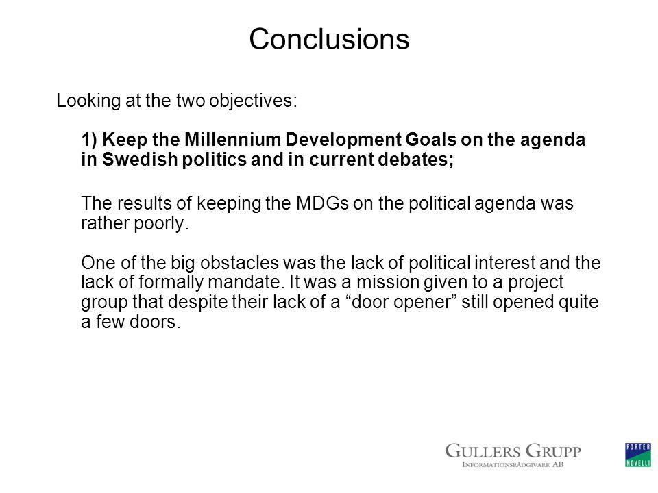 Conclusions Looking at the two objectives: 1) Keep the Millennium Development Goals on the agenda in Swedish politics and in current debates; The results of keeping the MDGs on the political agenda was rather poorly.