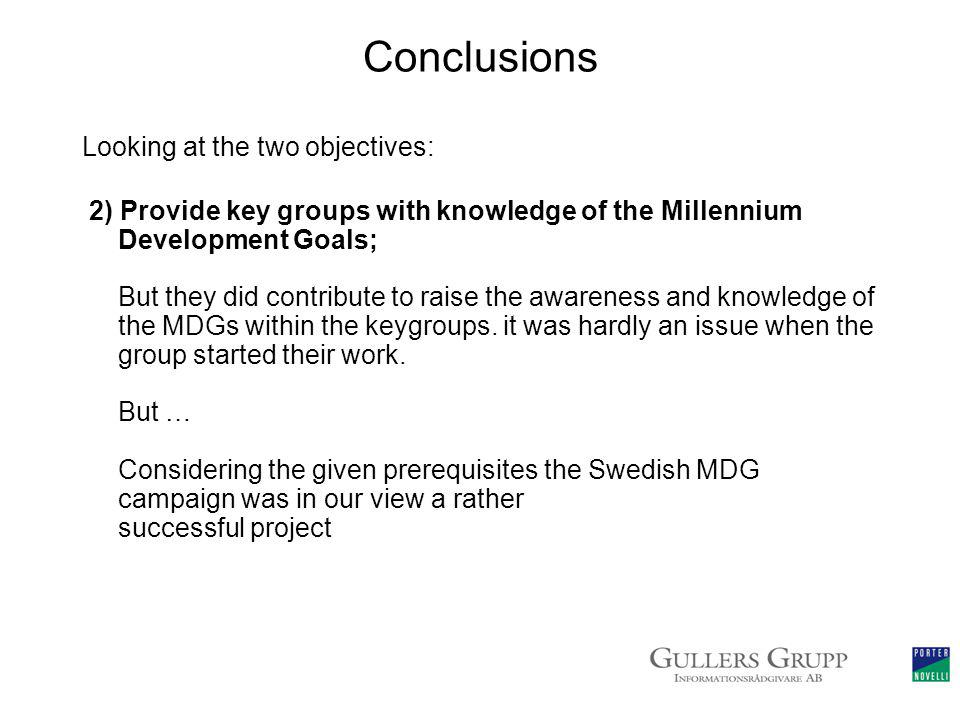 Conclusions Looking at the two objectives: 2) Provide key groups with knowledge of the Millennium Development Goals; But they did contribute to raise the awareness and knowledge of the MDGs within the keygroups.