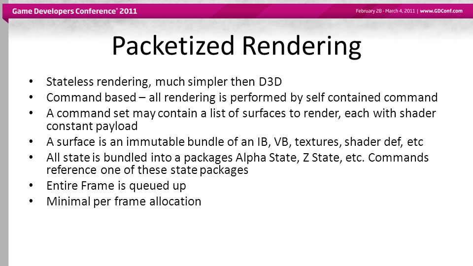 Only 5 Types of commands COMMAND_RENDER_BATCHES – A List of surfaces to render into 1 or more rendertargets, with alpha and Zstate bundles – Surfaces have IB, VB, sampler and texture bundles.