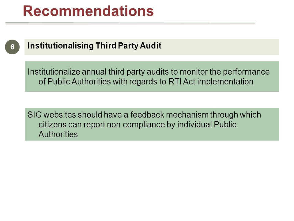 Institutionalising Third Party Audit 6 Institutionalize annual third party audits to monitor the performance of Public Authorities with regards to RTI Act implementation SIC websites should have a feedback mechanism through which citizens can report non compliance by individual Public Authorities Recommendations