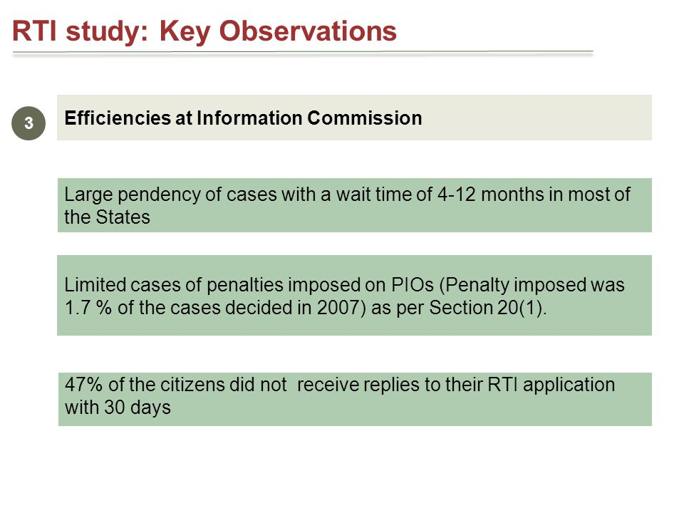 Large pendency of cases with a wait time of 4-12 months in most of the States RTI study: Key Observations Efficiencies at Information Commission 3 Limited cases of penalties imposed on PIOs (Penalty imposed was 1.7 % of the cases decided in 2007) as per Section 20(1).