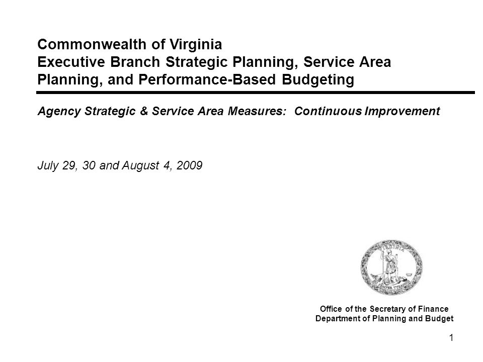 1 Commonwealth of Virginia Executive Branch Strategic Planning, Service Area Planning, and Performance-Based Budgeting Agency Strategic & Service Area Measures: Continuous Improvement July 29, 30 and August 4, 2009 Office of the Secretary of Finance Department of Planning and Budget