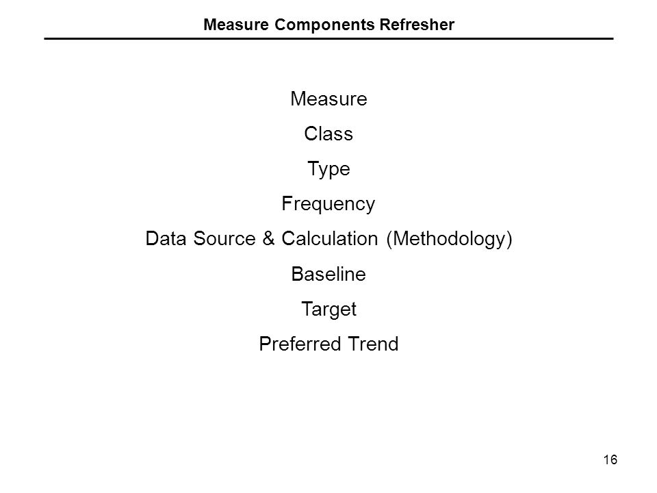16 Measure Components Refresher Measure Class Type Frequency Data Source & Calculation (Methodology) Baseline Target Preferred Trend
