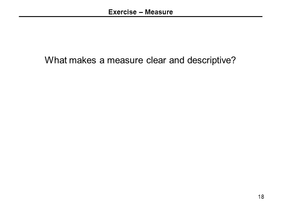 Exercise – Measure What makes a measure clear and descriptive 18