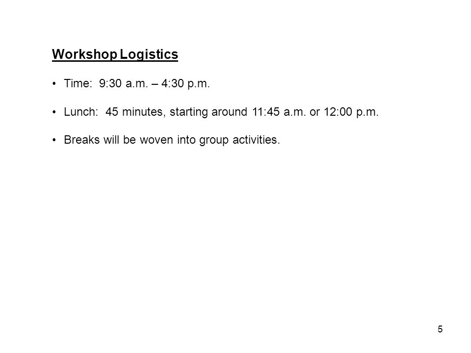 5 Workshop Logistics Time: 9:30 a.m. – 4:30 p.m. Lunch: 45 minutes, starting around 11:45 a.m.