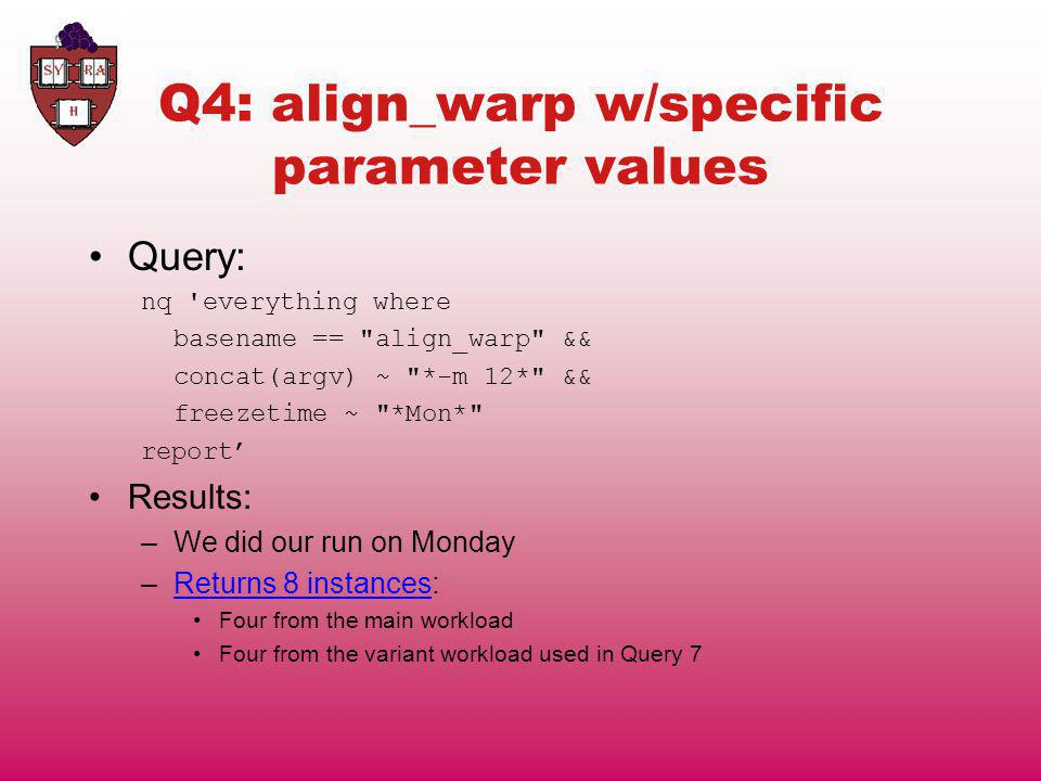 Q4: align_warp w/specific parameter values Query: nq everything where basename == align_warp && concat(argv) ~ *-m 12* && freezetime ~ *Mon* report Results: –We did our run on Monday –Returns 8 instances:Returns 8 instances Four from the main workload Four from the variant workload used in Query 7