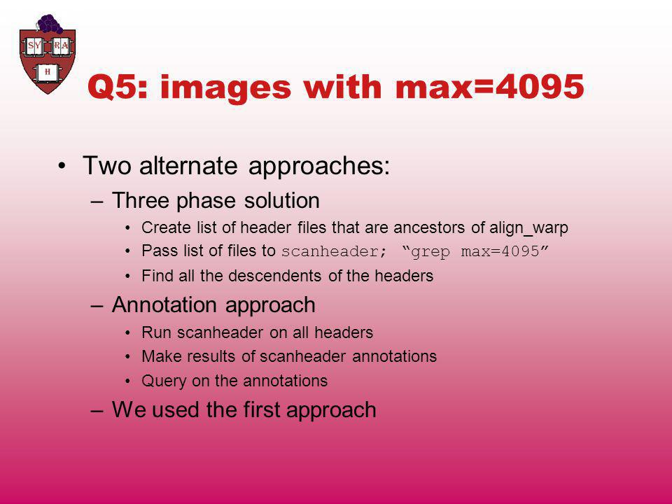 Q5: images with max=4095 Two alternate approaches: –Three phase solution Create list of header files that are ancestors of align_warp Pass list of files to scanheader; grep max=4095 Find all the descendents of the headers –Annotation approach Run scanheader on all headers Make results of scanheader annotations Query on the annotations –We used the first approach