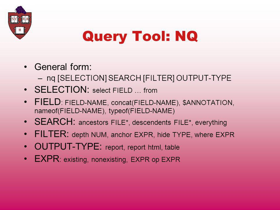 Query Tool: NQ General form: –nq [SELECTION] SEARCH [FILTER] OUTPUT-TYPE SELECTION: select FIELD … from FIELD : FIELD-NAME, concat(FIELD-NAME), $ANNOTATION, nameof(FIELD-NAME), typeof(FIELD-NAME) SEARCH: ancestors FILE*, descendents FILE*, everything FILTER: depth NUM, anchor EXPR, hide TYPE, where EXPR OUTPUT-TYPE: report, report html, table EXPR : existing, nonexisting, EXPR op EXPR