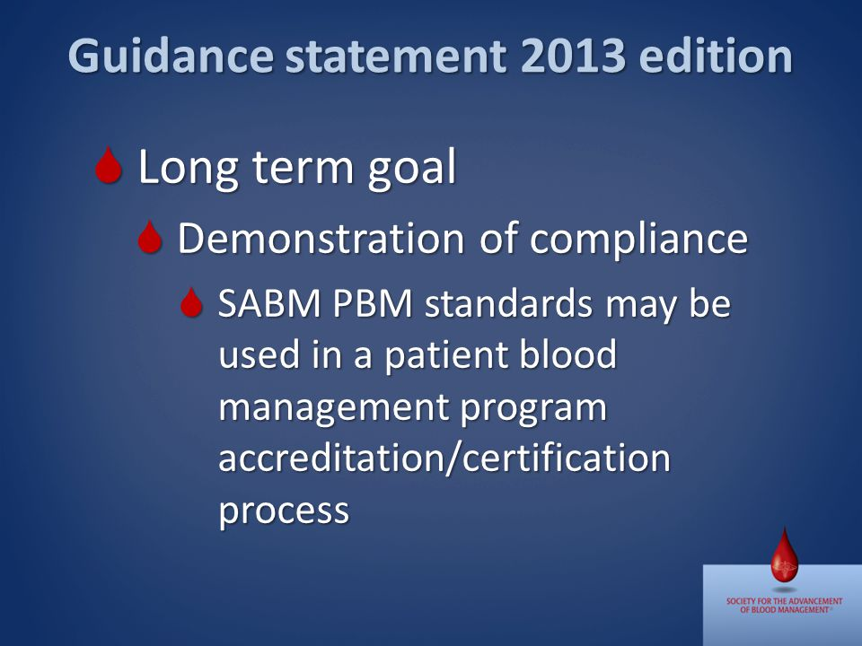 Long term goal Long term goal Demonstration of compliance Demonstration of compliance SABM PBM standards may be used in a patient blood management program accreditation/certification process SABM PBM standards may be used in a patient blood management program accreditation/certification process Guidance statement 2013 edition