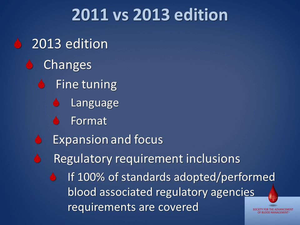 2011 vs 2013 edition 2013 edition 2013 edition Changes Changes Fine tuning Fine tuning Language Language Format Format Expansion and focus Expansion and focus Regulatory requirement inclusions Regulatory requirement inclusions If 100% of standards adopted/performed blood associated regulatory agencies requirements are covered If 100% of standards adopted/performed blood associated regulatory agencies requirements are covered