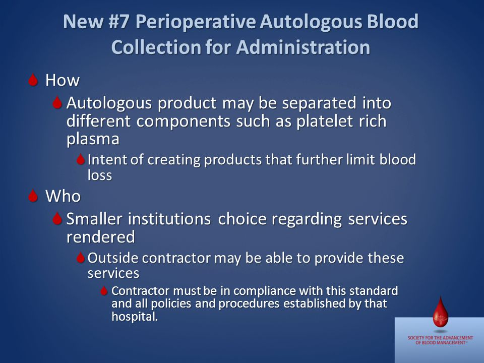 How How Autologous product may be separated into different components such as platelet rich plasma Autologous product may be separated into different components such as platelet rich plasma Intent of creating products that further limit blood loss Intent of creating products that further limit blood loss Who Who Smaller institutions choice regarding services rendered Smaller institutions choice regarding services rendered Outside contractor may be able to provide these services Outside contractor may be able to provide these services Contractor must be in compliance with this standard and all policies and procedures established by that hospital.