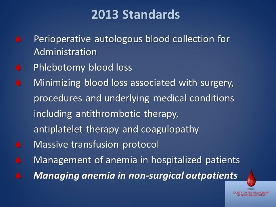 Perioperative autologous blood collection for Administration Perioperative autologous blood collection for Administration Phlebotomy blood loss Phlebotomy blood loss Minimizing blood loss associated with surgery, Minimizing blood loss associated with surgery, procedures and underlying medical conditions including antithrombotic therapy, antiplatelet therapy and coagulopathy Massive transfusion protocol Massive transfusion protocol Management of anemia in hospitalized patients Management of anemia in hospitalized patients Managing anemia in non-surgical outpatients Managing anemia in non-surgical outpatients 2013 Standards
