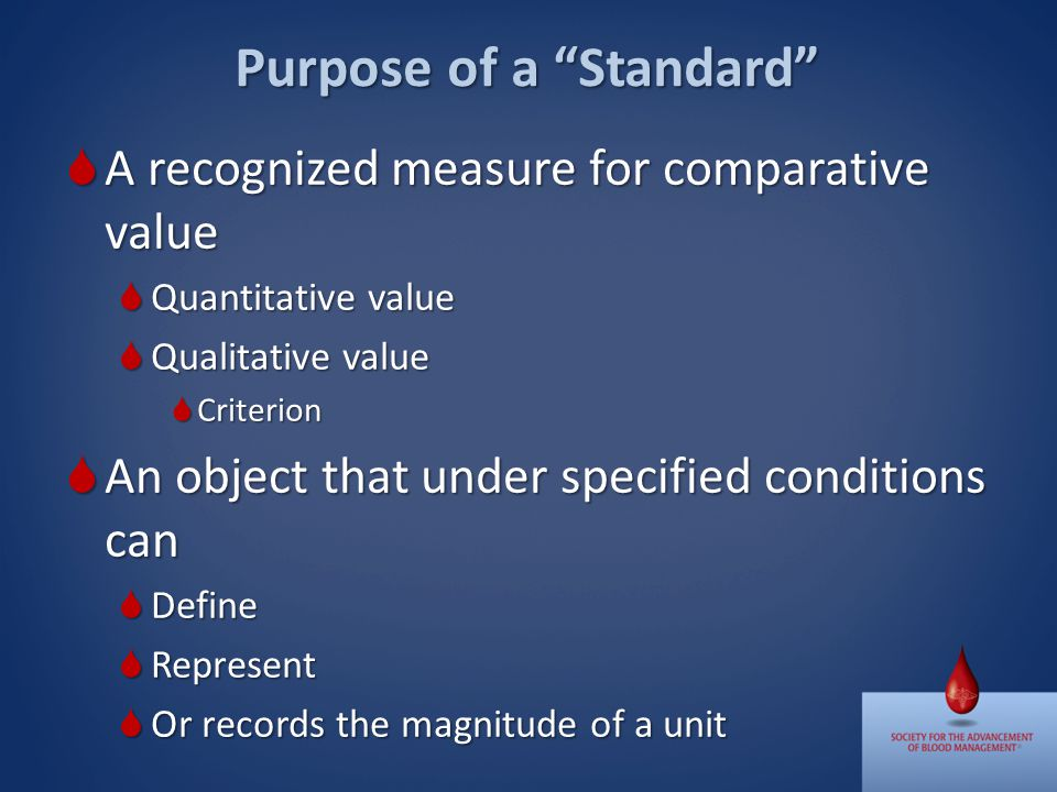 Purpose of a Standard A recognized measure for comparative value A recognized measure for comparative value Quantitative value Quantitative value Qualitative value Qualitative value Criterion Criterion An object that under specified conditions can An object that under specified conditions can Define Define Represent Represent Or records the magnitude of a unit Or records the magnitude of a unit