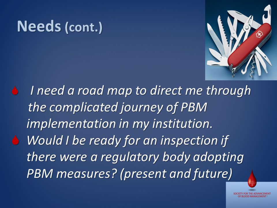 Needs (cont.) I need a road map to direct me through the complicated journey of PBM I need a road map to direct me through the complicated journey of PBM implementation in my institution.