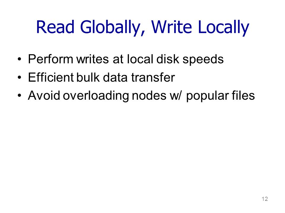 12 Read Globally, Write Locally Perform writes at local disk speeds Efficient bulk data transfer Avoid overloading nodes w/ popular files