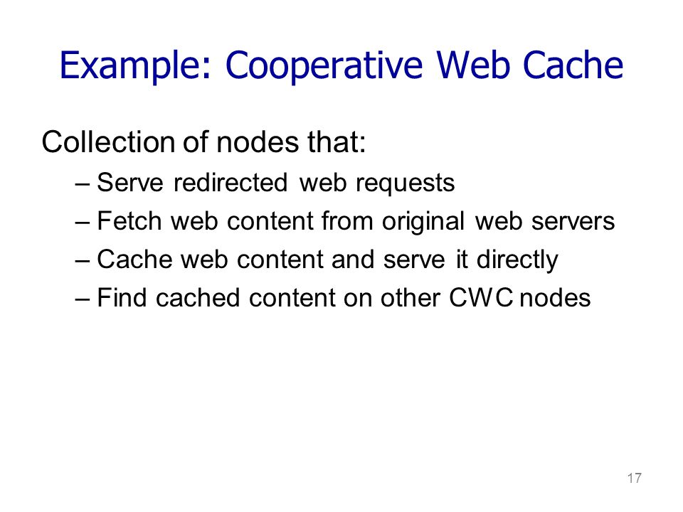 17 Example: Cooperative Web Cache Collection of nodes that: –Serve redirected web requests –Fetch web content from original web servers –Cache web content and serve it directly –Find cached content on other CWC nodes