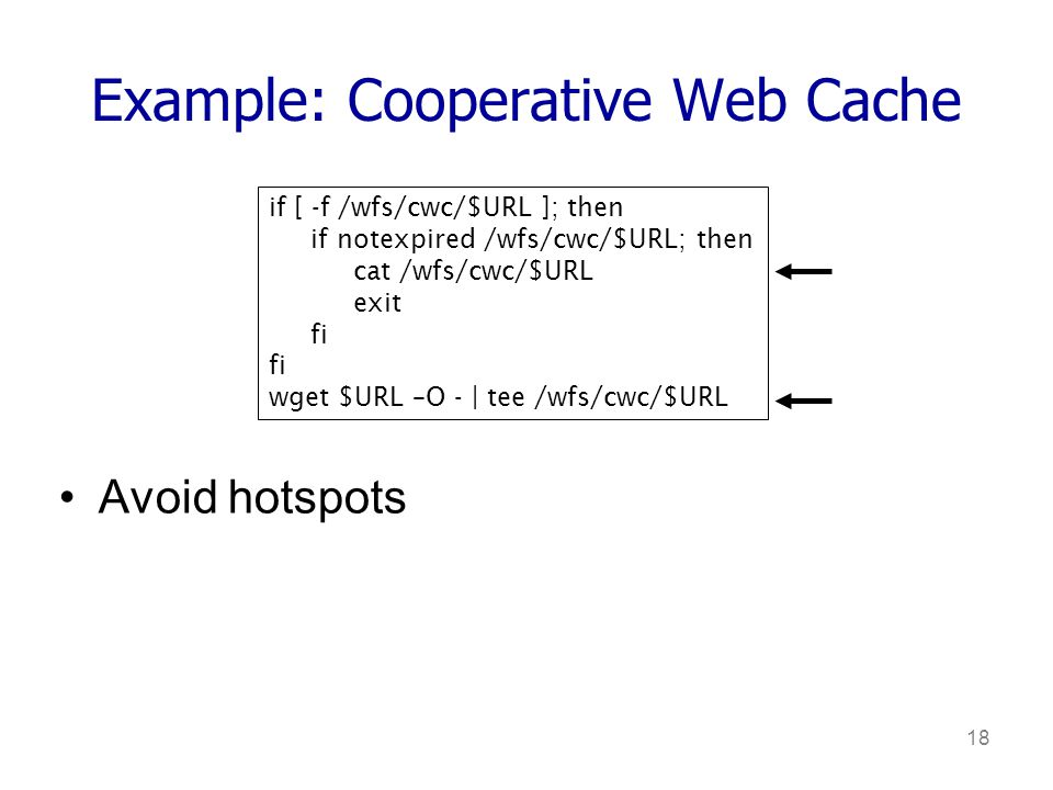 18 Example: Cooperative Web Cache Avoid hotspots if [ -f /wfs/cwc/$URL ]; then if notexpired /wfs/cwc/$URL; then cat /wfs/cwc/$URL exit fi wget $URL –