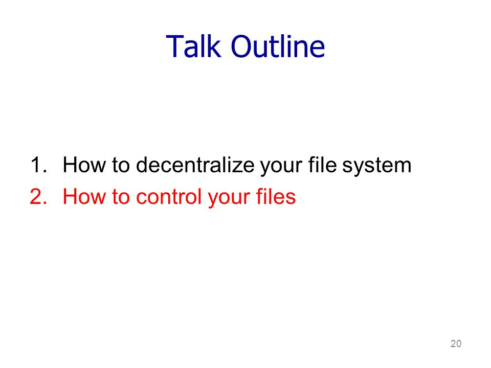 20 Talk Outline 1.How to decentralize your file system 2.How to control your files