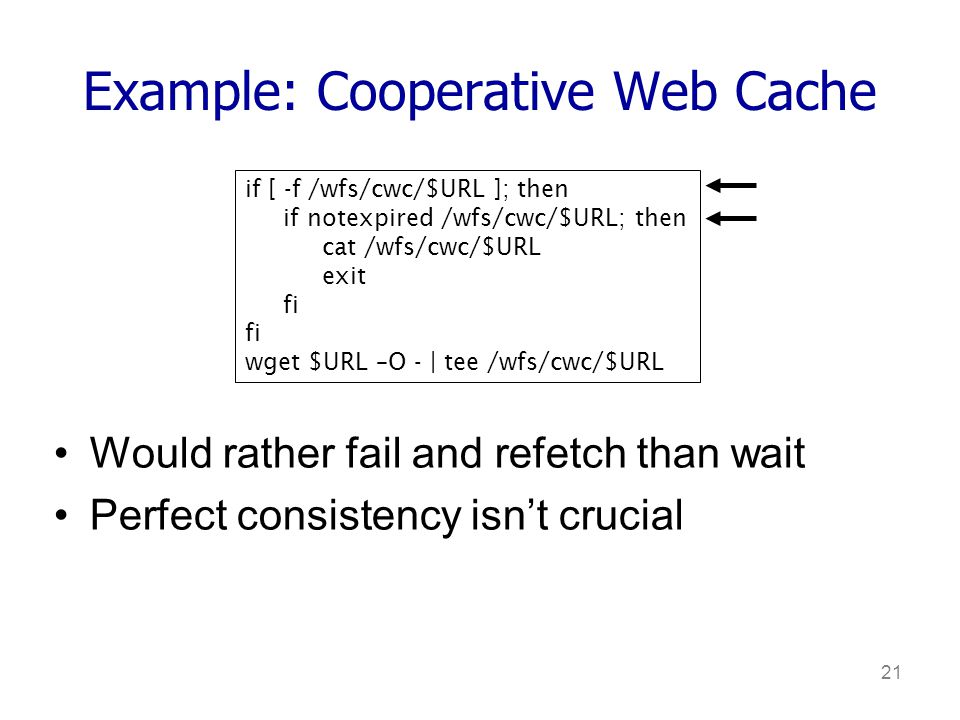 21 Example: Cooperative Web Cache Would rather fail and refetch than wait Perfect consistency isnt crucial if [ -f /wfs/cwc/$URL ]; then if notexpired /wfs/cwc/$URL; then cat /wfs/cwc/$URL exit fi wget $URL –O - | tee /wfs/cwc/$URL