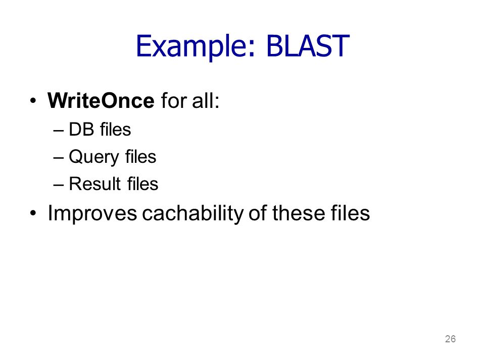 26 Example: BLAST WriteOnce for all: –DB files –Query files –Result files Improves cachability of these files