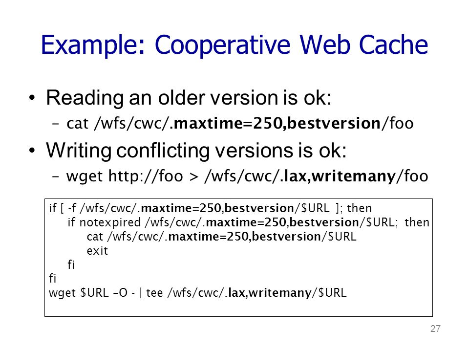 27 Example: Cooperative Web Cache Reading an older version is ok: –cat /wfs/cwc/.maxtime=250,bestversion/foo Writing conflicting versions is ok: –wget