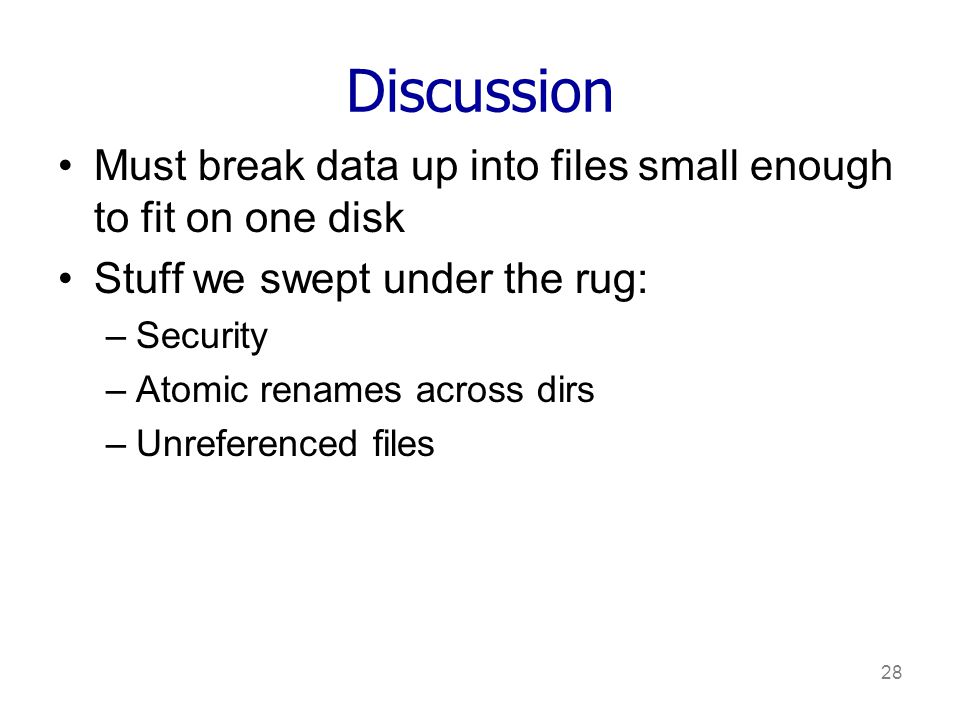 28 Discussion Must break data up into files small enough to fit on one disk Stuff we swept under the rug: –Security –Atomic renames across dirs –Unreferenced files