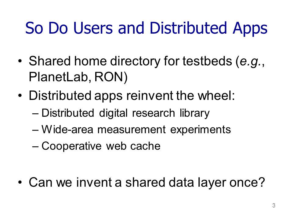 3 So Do Users and Distributed Apps Shared home directory for testbeds (e.g., PlanetLab, RON) Distributed apps reinvent the wheel: –Distributed digital research library –Wide-area measurement experiments –Cooperative web cache Can we invent a shared data layer once