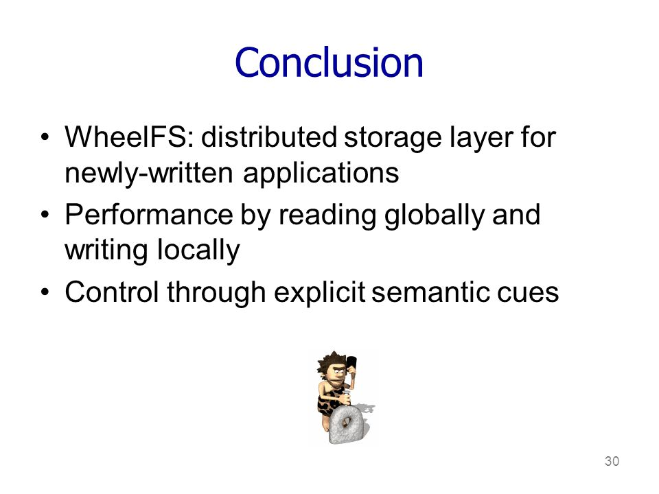 30 Conclusion WheelFS: distributed storage layer for newly-written applications Performance by reading globally and writing locally Control through explicit semantic cues
