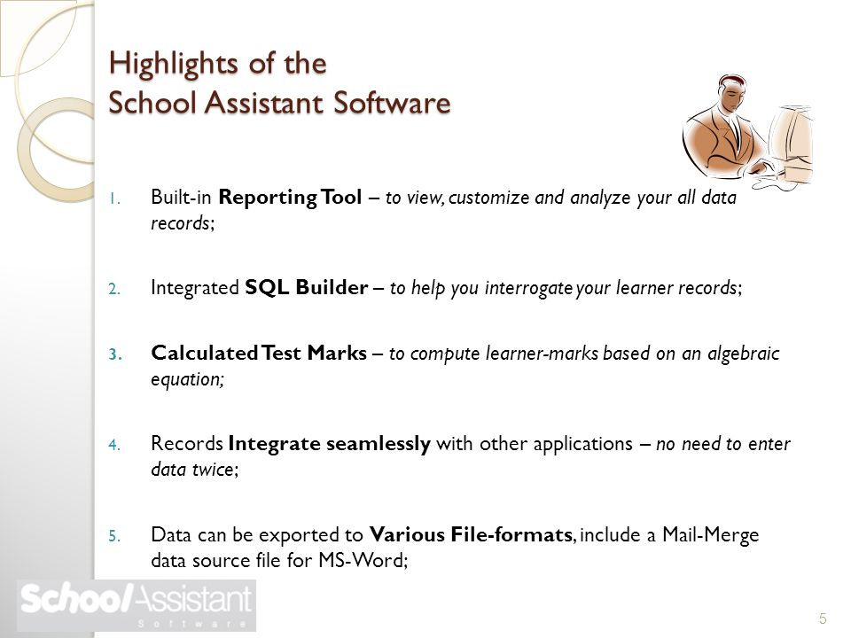 Highlights of the School Assistant Software 1. Built-in Reporting Tool – to view, customize and analyze your all data records; 2. Integrated SQL Build
