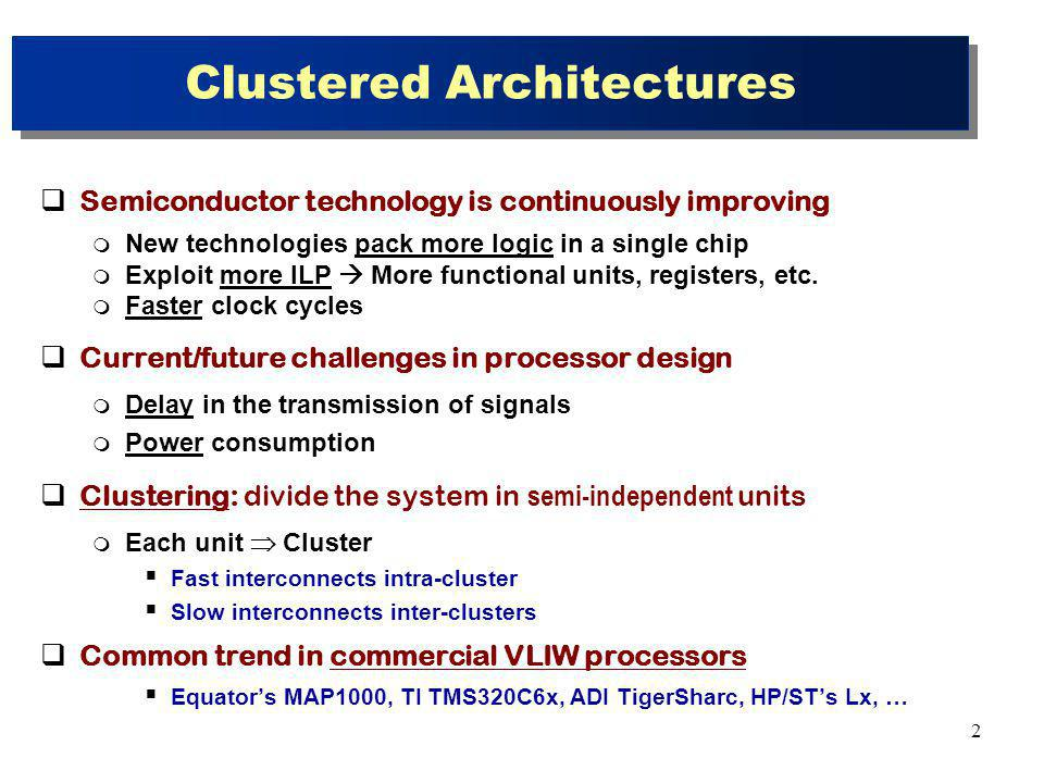 23 Conclusions Single-phase scheduling and cluster assignment Delaying the cluster assignment Key features Scheduling Graphs Virtual Clusters Deduction Process Our approach applied to superblocks performs better than CARS Avg speedup close 10% for 4 clusters 1 bus latency 2 Up to 14% for some programs Improvements come from More information of the effects of all decisions made Reducing the probabilities to made erroneous decisions Allowing for a better interaction between scheduling and assignment