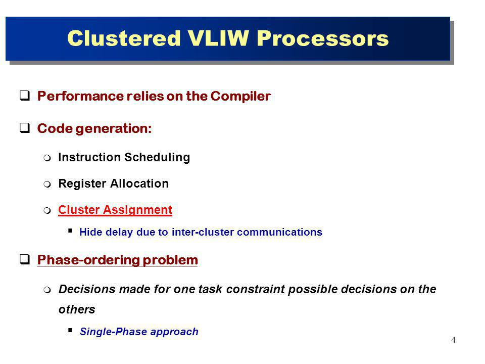 4 Clustered VLIW Processors Performance relies on the Compiler Code generation: Instruction Scheduling Register Allocation Cluster Assignment Hide delay due to inter-cluster communications Phase-ordering problem Decisions made for one task constraint possible decisions on the others Single-Phase approach