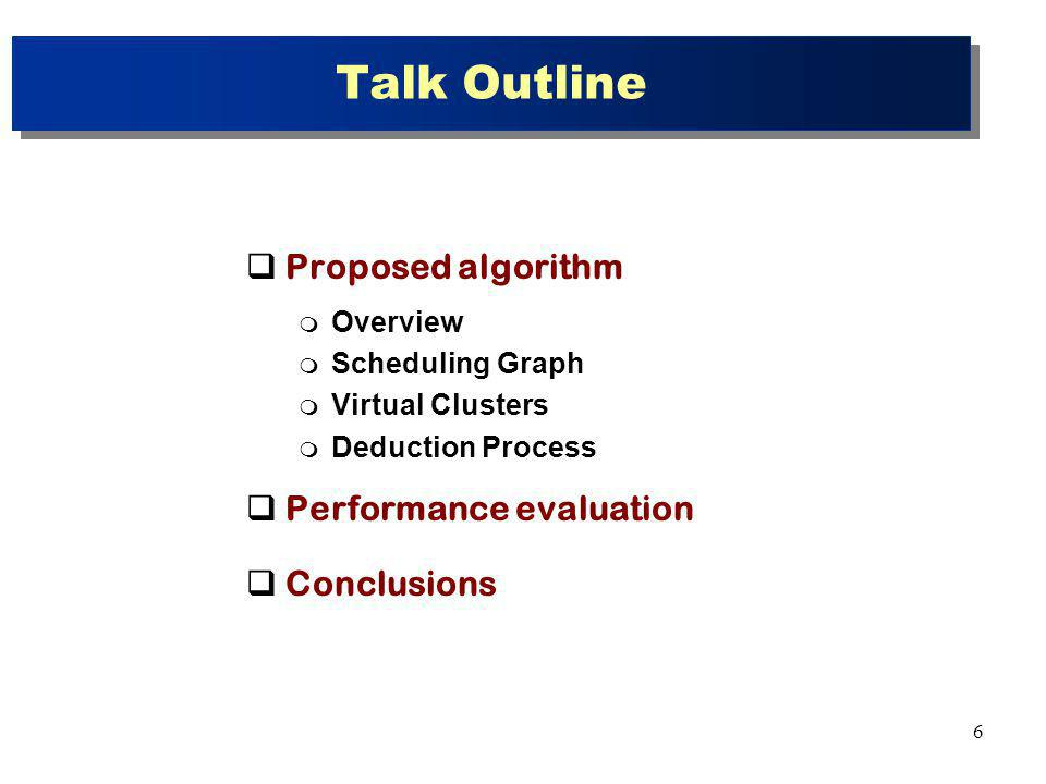 6 Talk Outline Proposed algorithm Overview Scheduling Graph Virtual Clusters Deduction Process Performance evaluation Conclusions