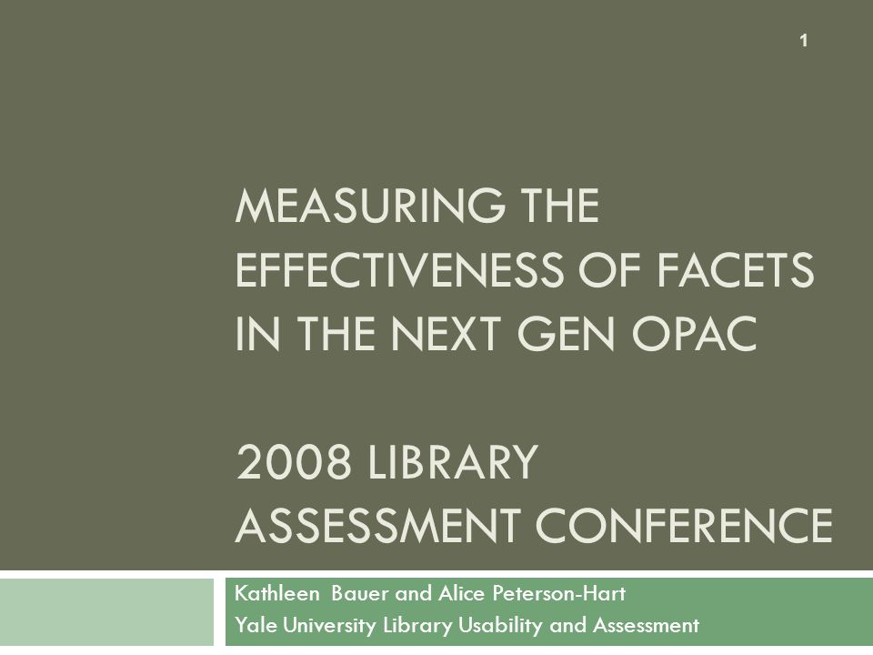 MEASURING THE EFFECTIVENESS OF FACETS IN THE NEXT GEN OPAC 2008 LIBRARY ASSESSMENT CONFERENCE Kathleen Bauer and Alice Peterson-Hart Yale University Library Usability and Assessment 1