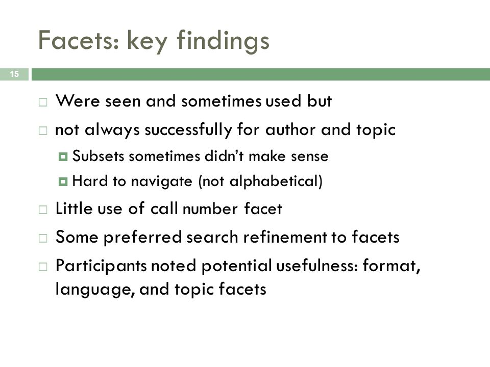 Facets: key findings 15 Were seen and sometimes used but not always successfully for author and topic Subsets sometimes didnt make sense Hard to navigate (not alphabetical) Little use of call number facet Some preferred search refinement to facets Participants noted potential usefulness: format, language, and topic facets