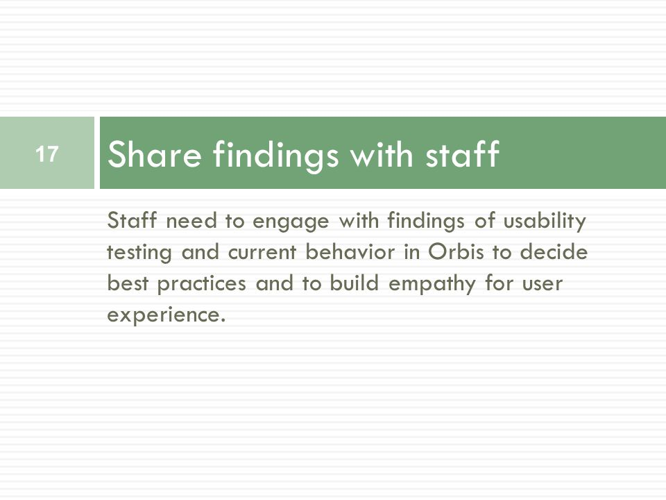 Staff need to engage with findings of usability testing and current behavior in Orbis to decide best practices and to build empathy for user experience.