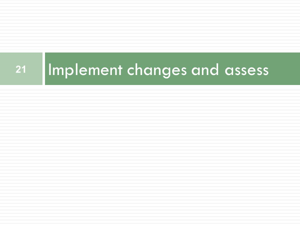 Implement changes and assess 21