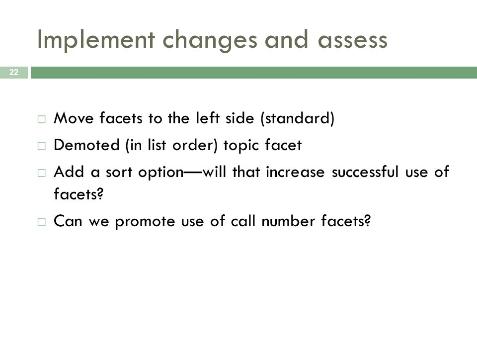 Implement changes and assess 22 Move facets to the left side (standard) Demoted (in list order) topic facet Add a sort optionwill that increase successful use of facets.