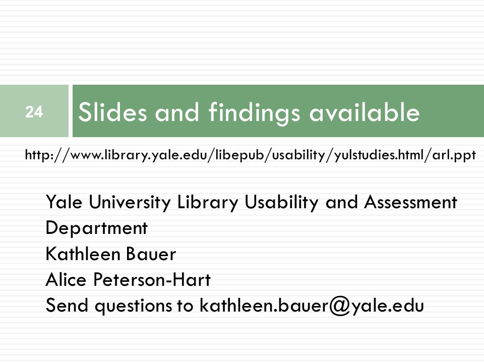 http://www.library.yale.edu/libepub/usability/yulstudies.html/arl.ppt Slides and findings available 24 Yale University Library Usability and Assessment Department Kathleen Bauer Alice Peterson-Hart Send questions to kathleen.bauer@yale.edu
