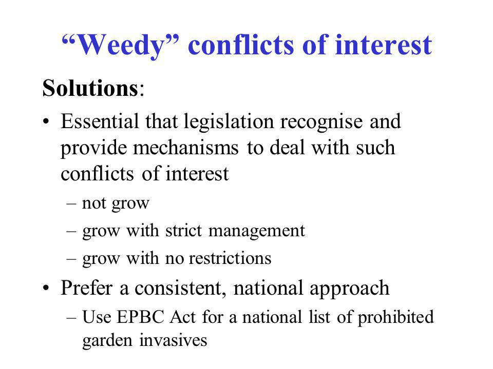 Solutions: Essential that legislation recognise and provide mechanisms to deal with such conflicts of interest –not grow –grow with strict management –grow with no restrictions Prefer a consistent, national approach –Use EPBC Act for a national list of prohibited garden invasives Weedy conflicts of interest