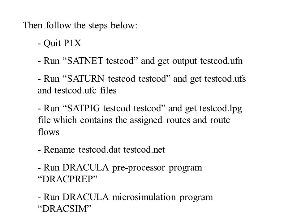 Then follow the steps below: - Quit P1X - Run SATNET testcod and get output testcod.ufn - Run SATURN testcod testcod and get testcod.ufs and testcod.ufc files - Run SATPIG testcod testcod and get testcod.lpg file which contains the assigned routes and route flows - Rename testcod.dat testcod.net - Run DRACULA pre-processor program DRACPREP - Run DRACULA microsimulation program DRACSIM