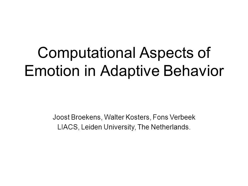 Computational Aspects of Emotion in Adaptive Behavior Joost Broekens, Walter Kosters, Fons Verbeek LIACS, Leiden University, The Netherlands.