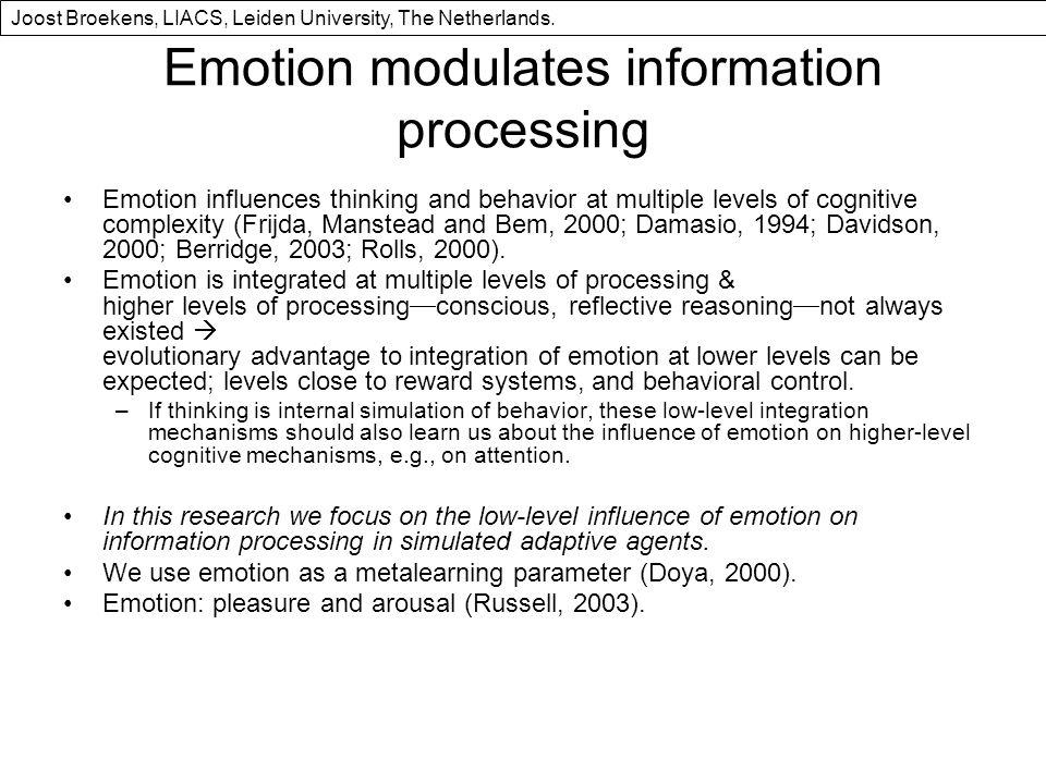 Emotion modulates information processing Emotion influences thinking and behavior at multiple levels of cognitive complexity (Frijda, Manstead and Bem, 2000; Damasio, 1994; Davidson, 2000; Berridge, 2003; Rolls, 2000).