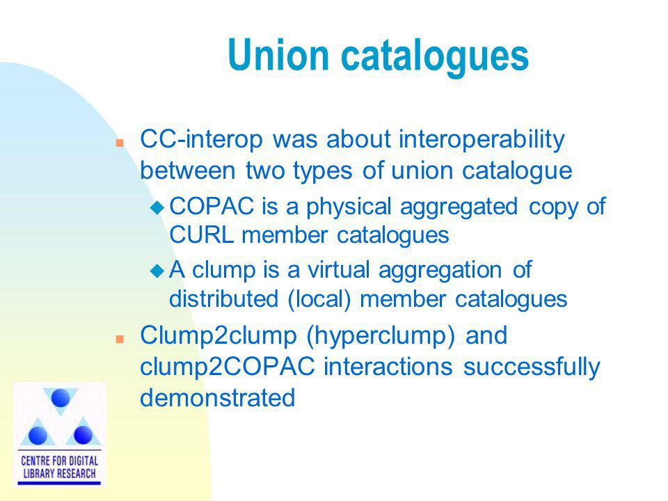 Union catalogues n CC-interop was about interoperability between two types of union catalogue u COPAC is a physical aggregated copy of CURL member catalogues u A clump is a virtual aggregation of distributed (local) member catalogues n Clump2clump (hyperclump) and clump2COPAC interactions successfully demonstrated